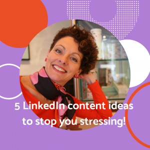 5 LinkedIn content ideas to stop you stressing!
